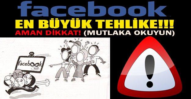 FACEBOOK EN BÜYÜK TEHLİKE!!! AMAN DİKKAT!