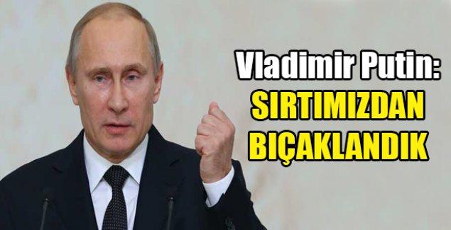 Vladimir Putin: Sırtımızdan bıçaklandık