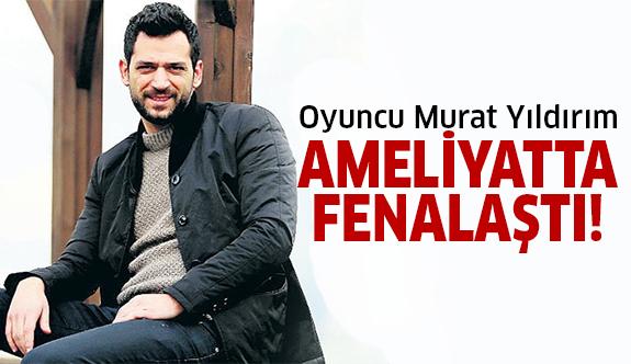 Murat Yıldırım operasyonun yarısında fenalaştı ve..