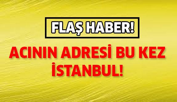 Acının adresi bu kez de İstanbul'dan!