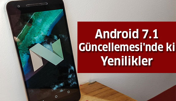 Android 7.1 Güncellemesi'nde ki Yenilikler...