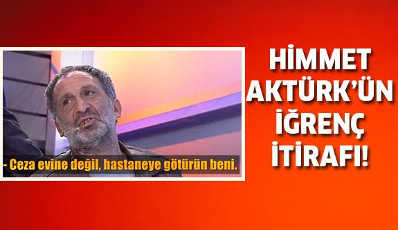 Himmet Aktürk'ün iğrenç İtirafı...