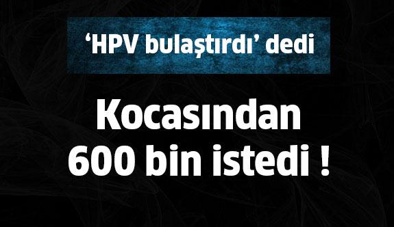 'HPV bulaştırdı'dedi,kocasından 600 bin istedi !
