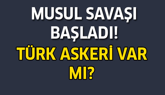 Musul Savaşı Başladı! Türk Askeri Operasyonda mı?