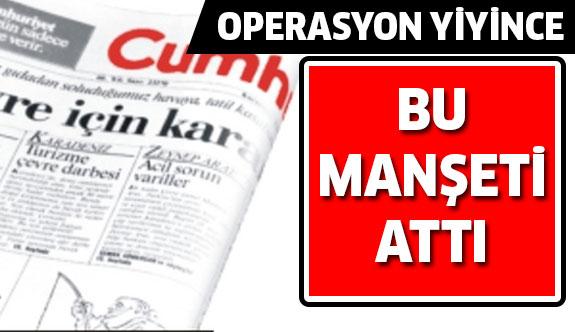 Cumhuriyet Gazetesi bu manşeti attı!