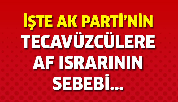 İşte AK Parti'nin tecavüzcülere af ısrarının sebebi...