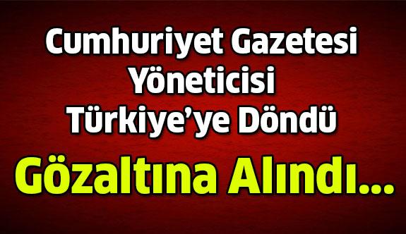 Türkiye'ye Döndüğü An Gözaltına Alındı