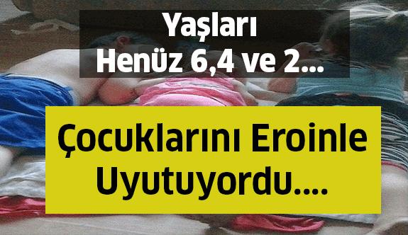 'Uyku İçeceği' Diyerek Üç Çocuğunada Eroin Veriyordu !