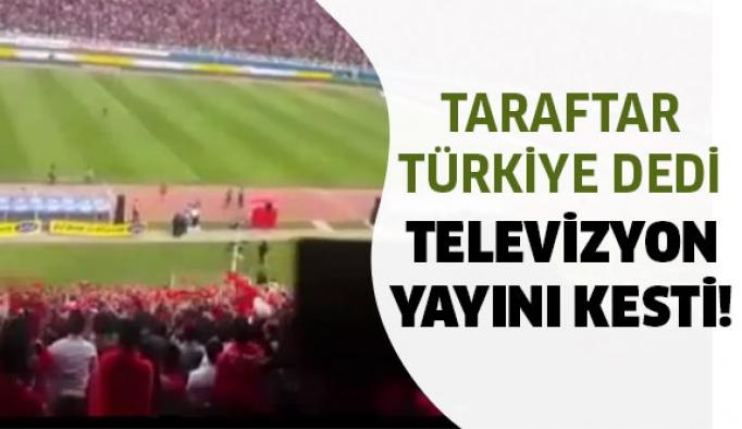 Taraftar Türkiye dedi yayın kesildi...