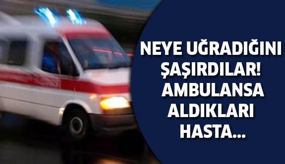 Ambulansa aldıkları hasta...