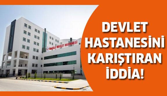 Devlet Hastanesi'ni karıştıran iddia!