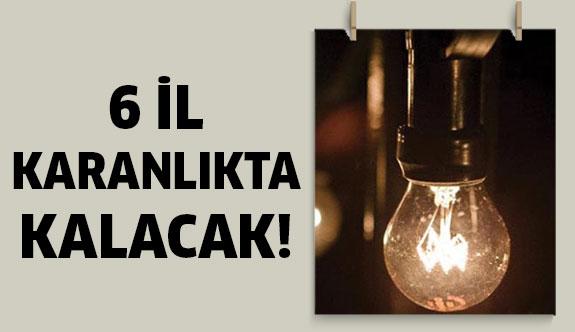 Dikkat! 6 İl karanlıkta kalacak