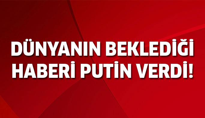Herkesin beklediği haberi Putin verdi!
