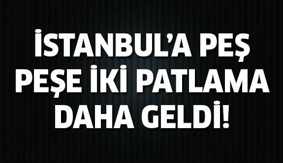 İstanbul'da peş peşe iki patlama daha geldi!