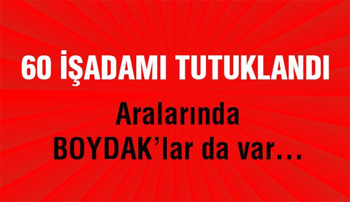 Boydak'lar da dahil 60 iş adamı tutuklandı!