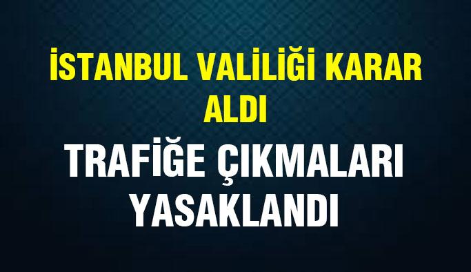 İstanbul Valiliği Aldığı Kararla Trafiğe Çıkmalarını Yasakladı!