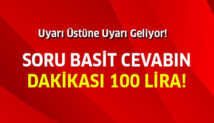 Cevabın dakikası 100 lira!