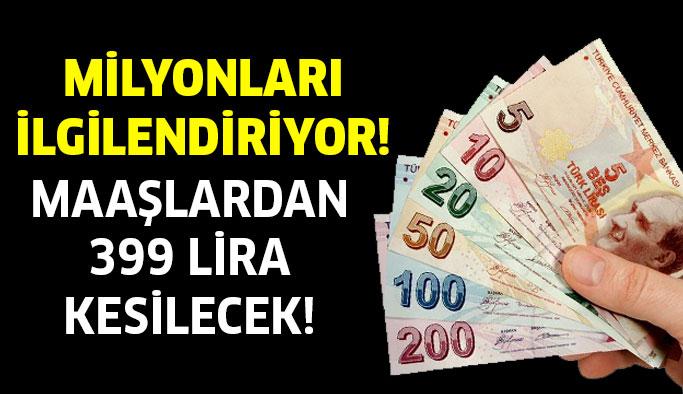 Maaşlardan 399 lira kesilecek!