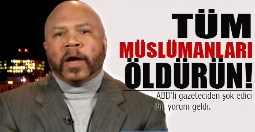 ABD'li gazeteci: Tüm Müslümanları öldürün