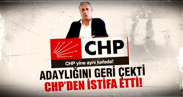 Adaylığını geri çekti CHP'den istifa etti