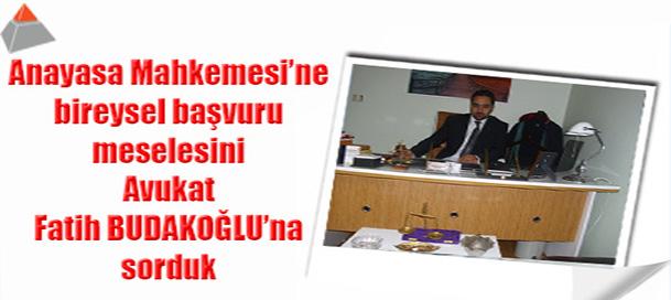 Anayasa Mahkemesi'ne bireysel başvuru meselesini Avukat Fatih BUDAKOĞLU'na sorduk