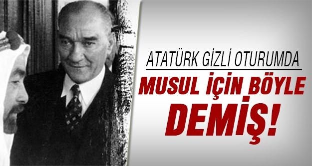 Atatürk Musul için demiş ki..