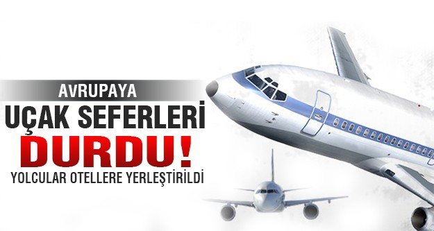 Avrupa'ya uçuşlar durdu!