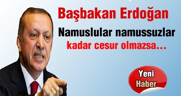 Başbakan Erdoğan: Namuslular namussuzlar kadar cesur olmazsa...