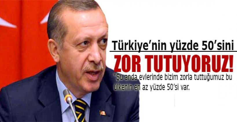Başbakan Erdoğan;Yüzde 50'liyi zor tutuyoruz!