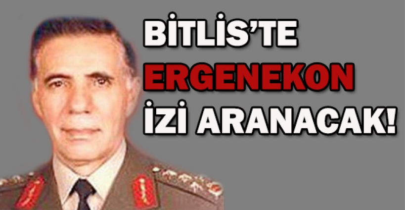 Bitlis'te Ergenekon izi aranacak!