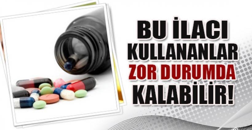 Bu ilacı kullananlar zor durumda kalabilir!
