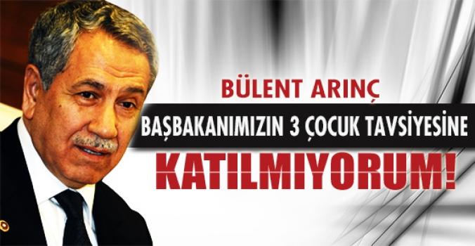 Bülent Arınç, 'Başbakanımızın 3 çocuk tavsiyelerine katılmıyorum' dedi.