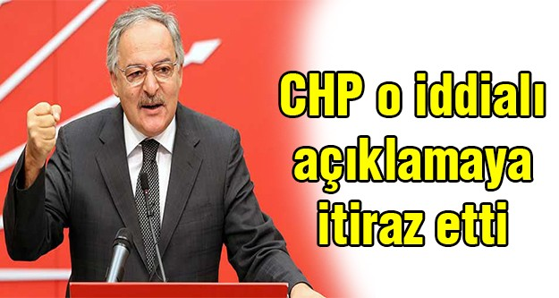 CHP o iddialı açıklamaya itiraz etti