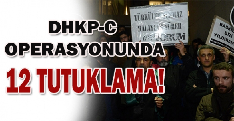 DHKP-C operasyonunda 12 tutuklama,piramit haber,haber