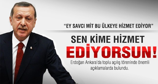 Erdoğan: Ey savcı sen kime hizmet ediyorsun