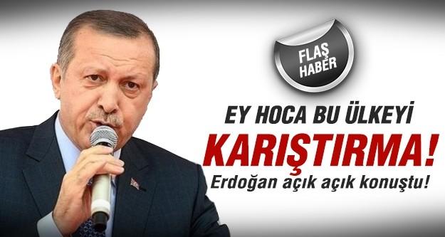 Erdoğan Gülen'e seslendi: Ey Hoca bu ülkeyi karıştırma