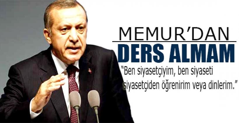 Erdoğan:'Ben memurdan ders almam'