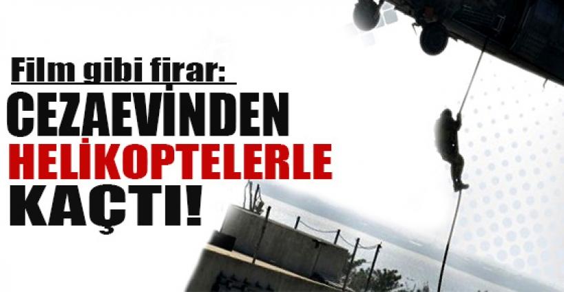 Film gibi firar: Cezaevinden helikopterli kaçış