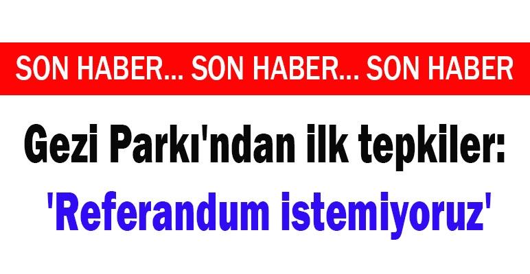 Gezi Parkı'ndan ilk tepkiler: 'Referandum istemiyoruz'