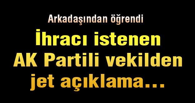 İhracı istenen AK Partili vekilden jet açıklama...