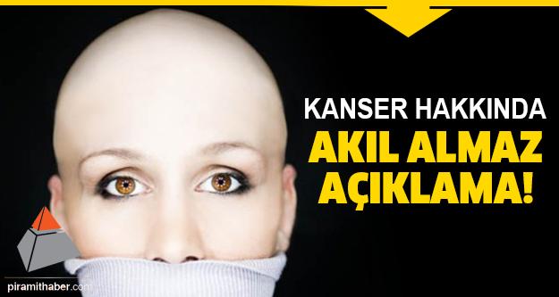 Kanser hakkında inanılmaz açıklama!