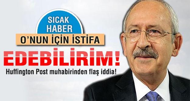 Kılıçdaroğlu: Onun için istifa ederim!