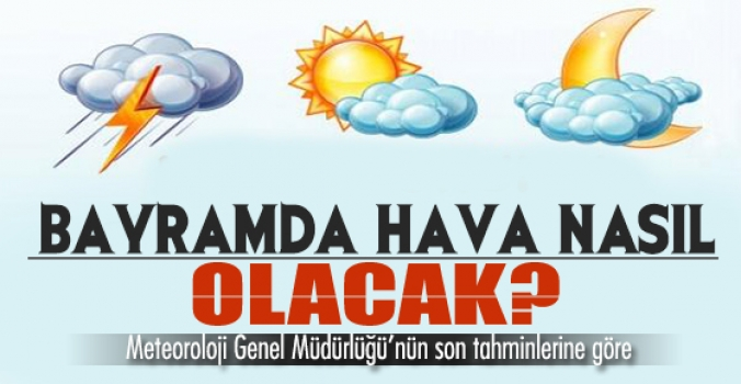 Meteoroloji açıkladı...Bayramda hava nasıl olacak?