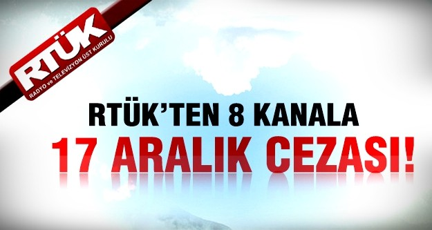 RTÜK'ten 8 kanala 17 Aralık cezası