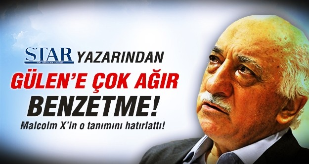 Star yazarından Gülen'e çok ağır benzetme!