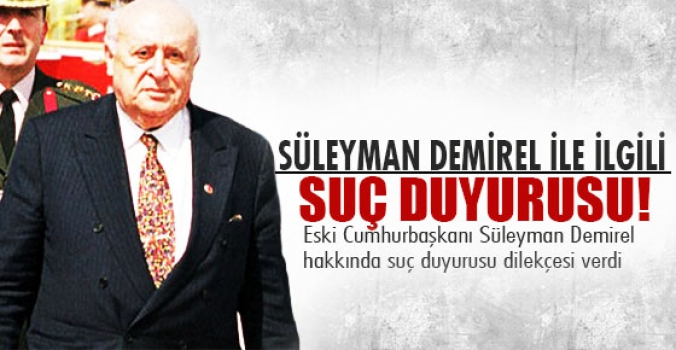Süleyman Demirel'i zorda bırakacak suç duyurusu..