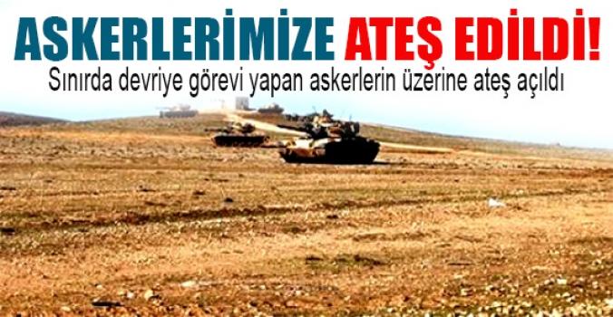 Suriye'den askerlerimize ateş edildi!