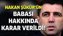 Hakan Şükür'ün babası hakkında karar çıktı!