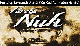 Kurtuluş Savaşında Atatürk'ün Kod Adı Nuh'tu! Neden ve niçin?