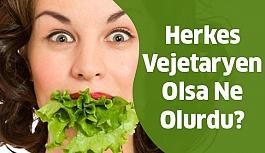 Peki herkes vejetaryen olsaydı ne olurdu?